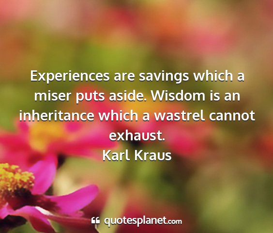 Karl kraus - experiences are savings which a miser puts aside....