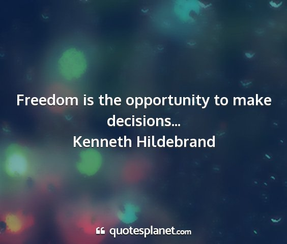 Kenneth hildebrand - freedom is the opportunity to make decisions......