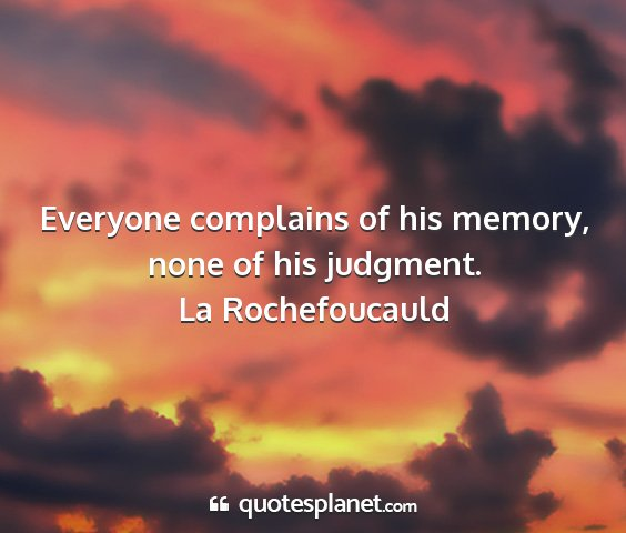 La rochefoucauld - everyone complains of his memory, none of his...
