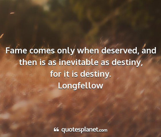 Longfellow - fame comes only when deserved, and then is as...