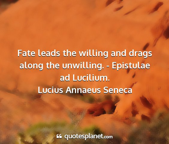 Lucius annaeus seneca - fate leads the willing and drags along the...