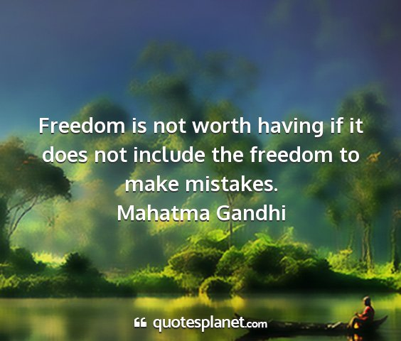 Mahatma gandhi - freedom is not worth having if it does not...