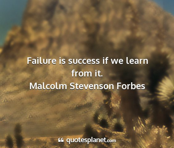 Malcolm stevenson forbes - failure is success if we learn from it....