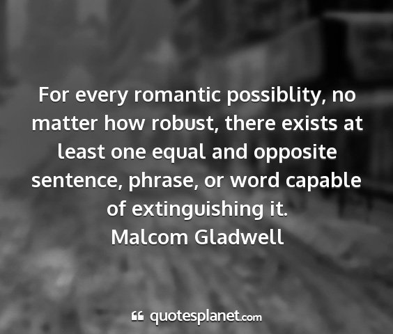 Malcom gladwell - for every romantic possiblity, no matter how...