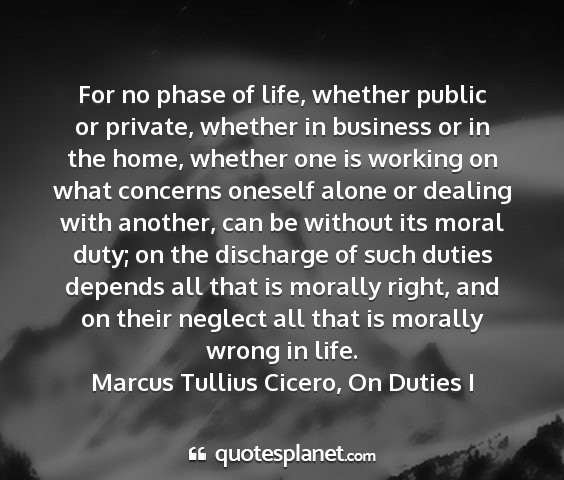 Marcus tullius cicero, on duties i - for no phase of life, whether public or private,...