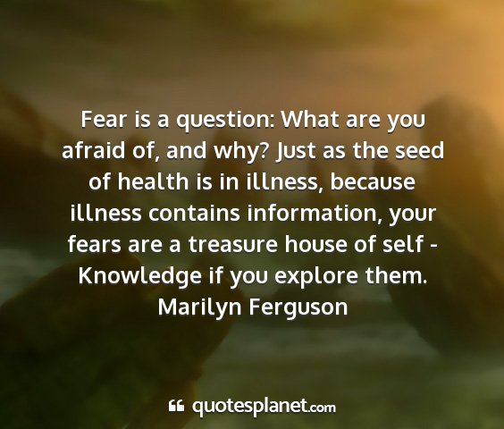 Marilyn ferguson - fear is a question: what are you afraid of, and...