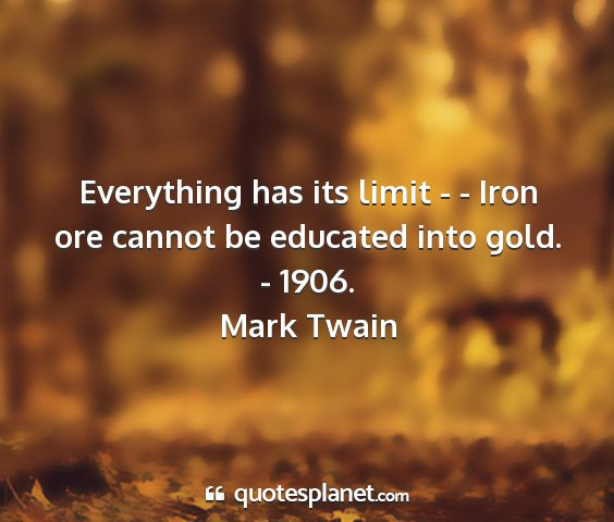 Mark twain - everything has its limit - - iron ore cannot be...