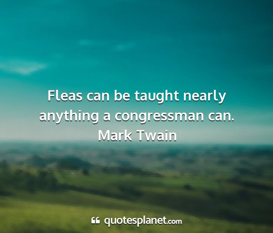 Mark twain - fleas can be taught nearly anything a congressman...