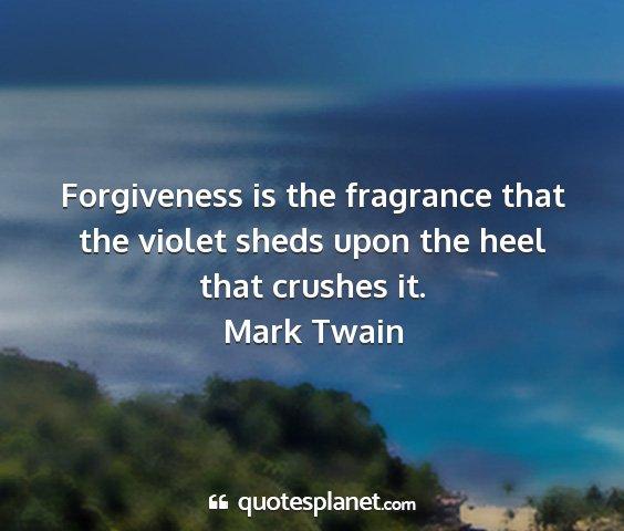 Mark twain - forgiveness is the fragrance that the violet...