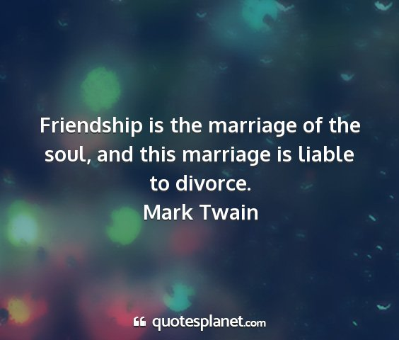 Mark twain - friendship is the marriage of the soul, and this...
