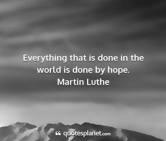 Martin luthe - everything that is done in the world is done by...