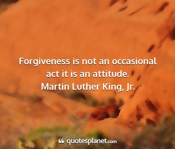 Martin luther king, jr. - forgiveness is not an occasional act it is an...