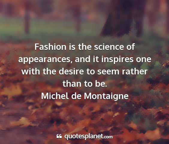 Michel de montaigne - fashion is the science of appearances, and it...