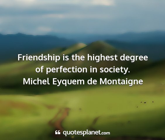 Michel eyquem de montaigne - friendship is the highest degree of perfection in...
