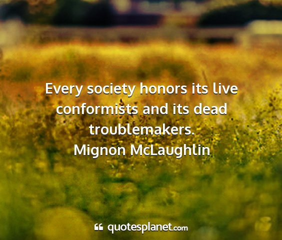 Mignon mclaughlin - every society honors its live conformists and its...