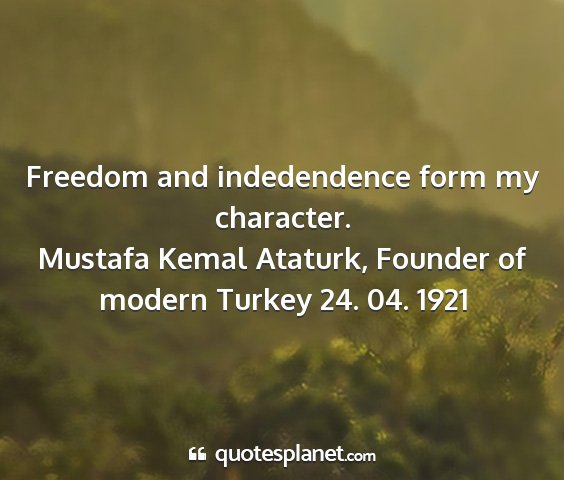 Mustafa kemal ataturk, founder of modern turkey 24. 04. 1921 - freedom and indedendence form my character....