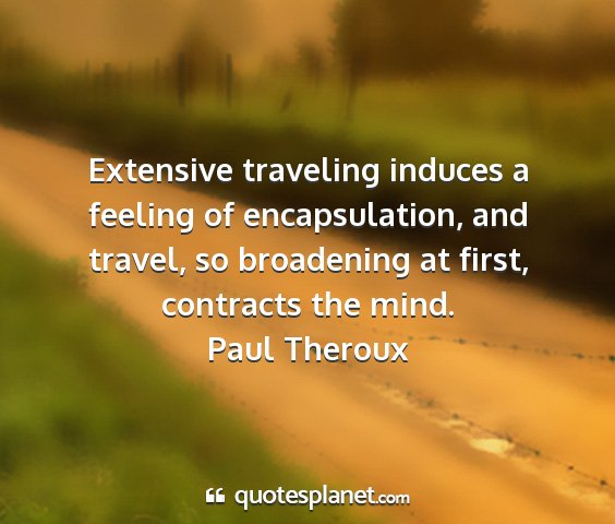 Paul theroux - extensive traveling induces a feeling of...
