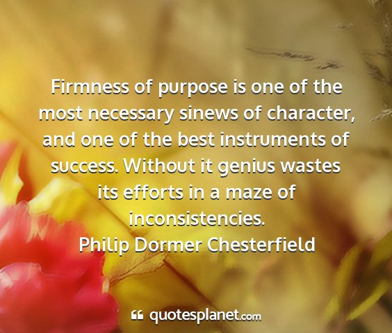 Philip dormer chesterfield - firmness of purpose is one of the most necessary...