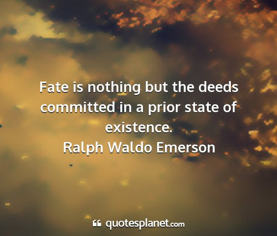 Ralph waldo emerson - fate is nothing but the deeds committed in a...