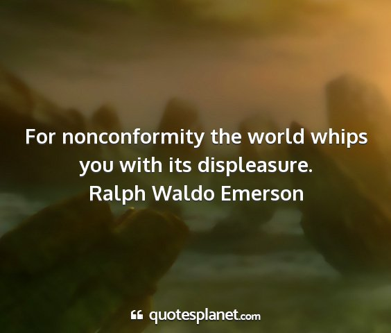 Ralph waldo emerson - for nonconformity the world whips you with its...