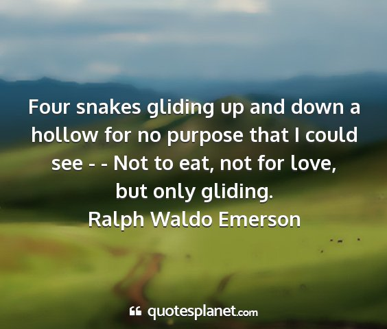 Ralph waldo emerson - four snakes gliding up and down a hollow for no...