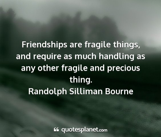 Randolph silliman bourne - friendships are fragile things, and require as...