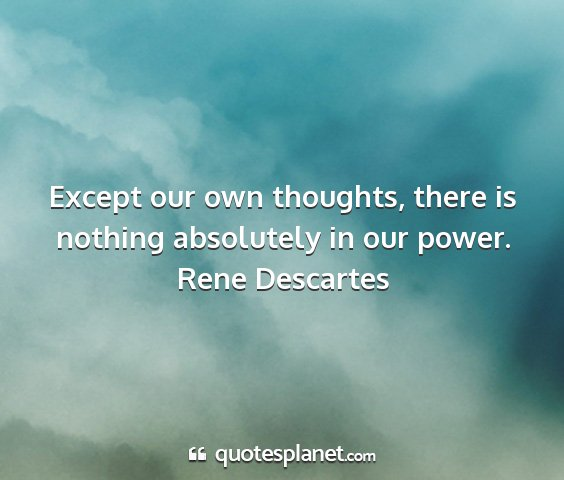 Rene descartes - except our own thoughts, there is nothing...