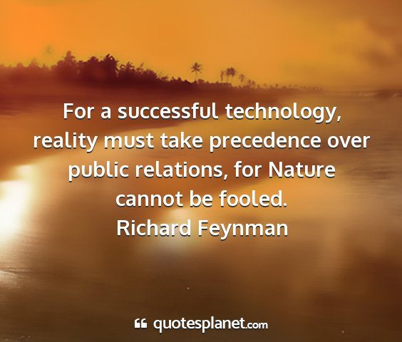 Richard feynman - for a successful technology, reality must take...