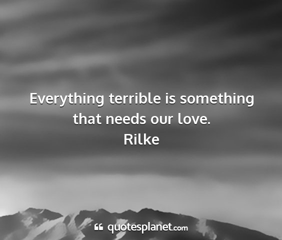 Rilke - everything terrible is something that needs our...