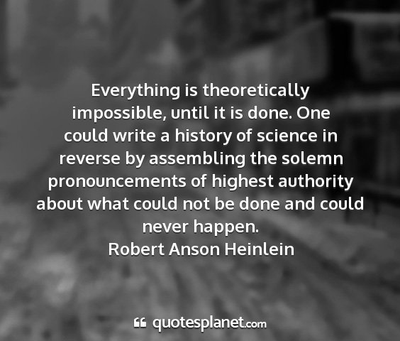 Robert anson heinlein - everything is theoretically impossible, until it...