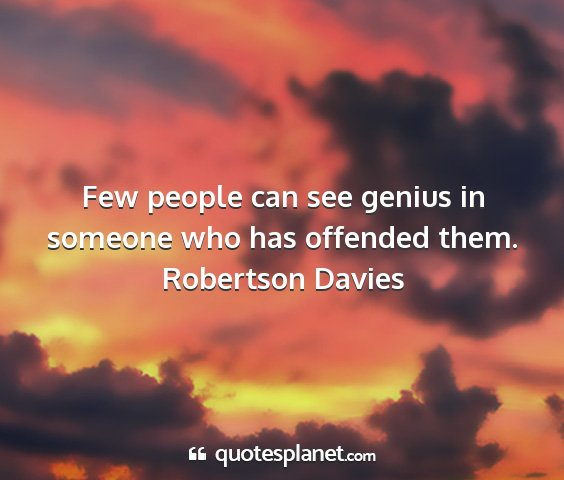 Robertson davies - few people can see genius in someone who has...