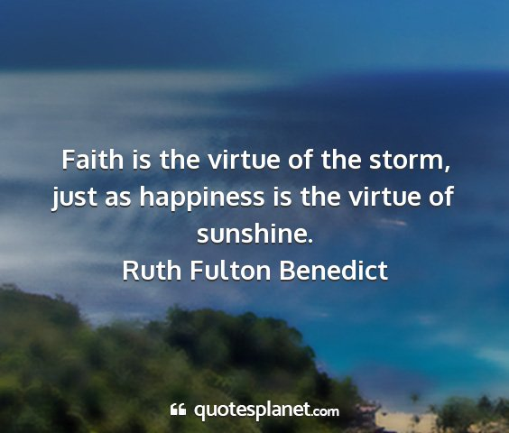 Ruth fulton benedict - faith is the virtue of the storm, just as...