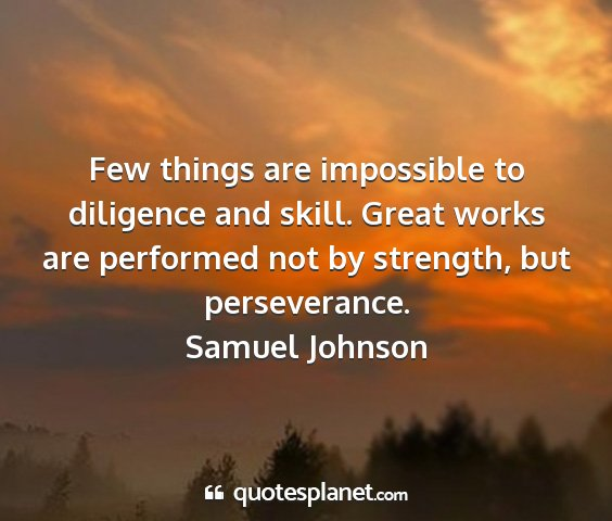 Samuel johnson - few things are impossible to diligence and skill....