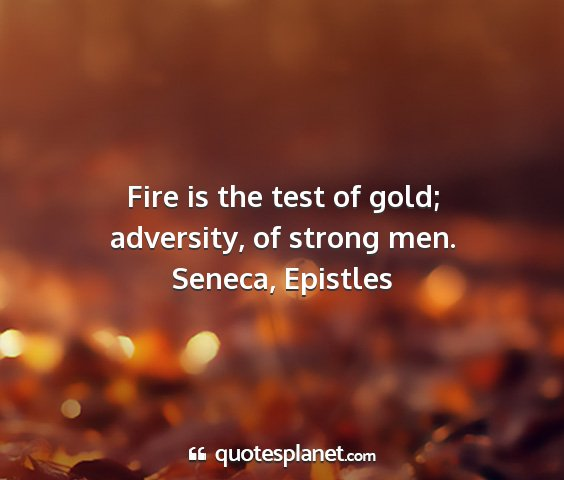 Seneca, epistles - fire is the test of gold; adversity, of strong...
