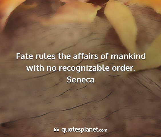 Seneca - fate rules the affairs of mankind with no...