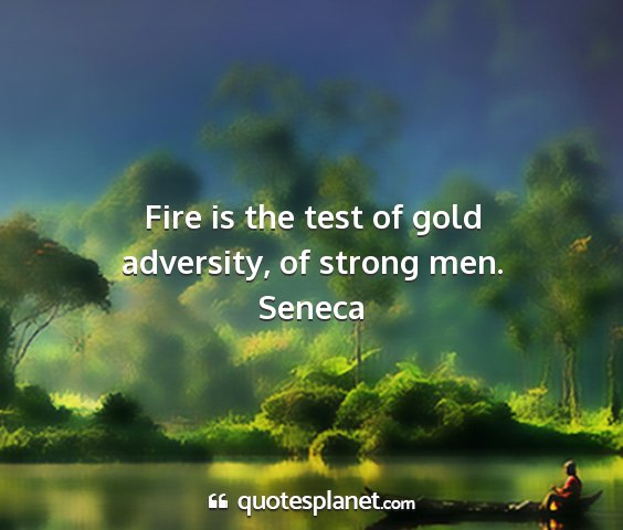 Seneca - fire is the test of gold adversity, of strong men....