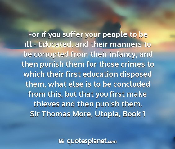 Sir thomas more, utopia, book 1 - for if you suffer your people to be ill -...