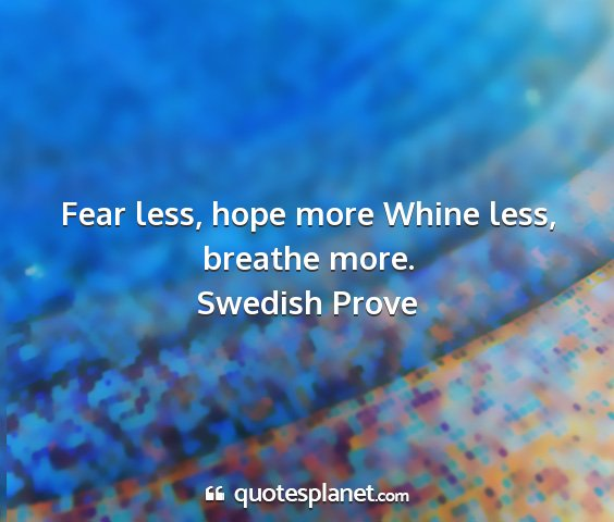 Swedish prove - fear less, hope more whine less, breathe more....
