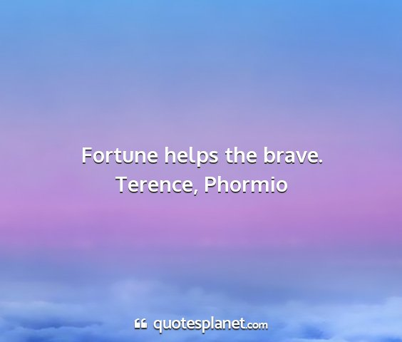 Terence, phormio - fortune helps the brave....