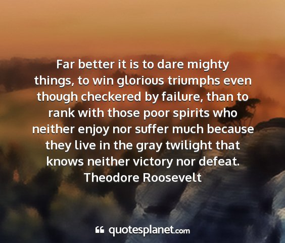 Theodore roosevelt - far better it is to dare mighty things, to win...