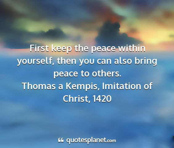 Thomas a kempis, imitation of christ, 1420 - first keep the peace within yourself, then you...
