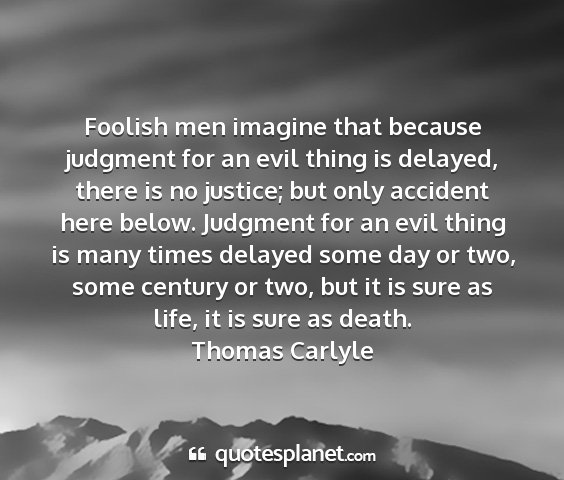 Thomas carlyle - foolish men imagine that because judgment for an...