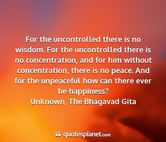 Unknown, the bhagavad gita - for the uncontrolled there is no wisdom. for the...