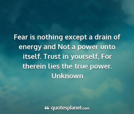 Unknown - fear is nothing except a drain of energy and not...