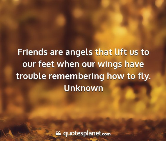 Unknown - friends are angels that lift us to our feet when...