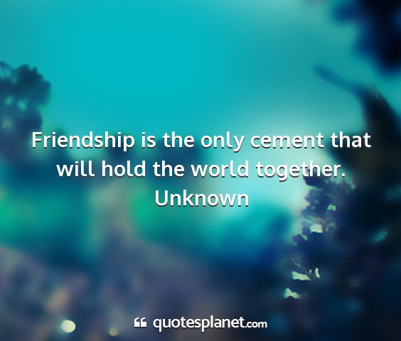 Unknown - friendship is the only cement that will hold the...