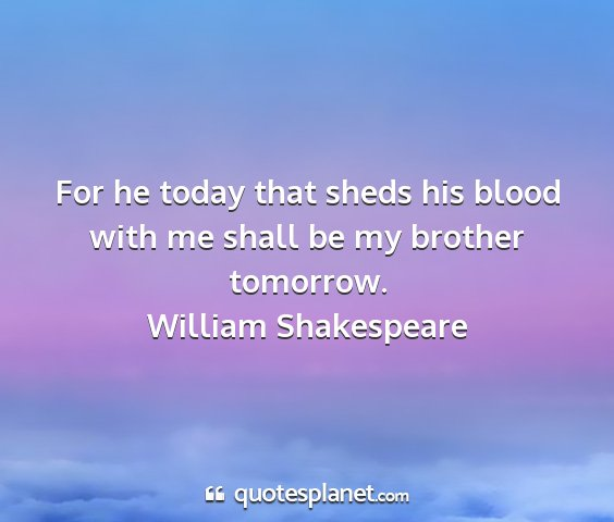 William shakespeare - for he today that sheds his blood with me shall...