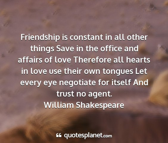 William shakespeare - friendship is constant in all other things save...