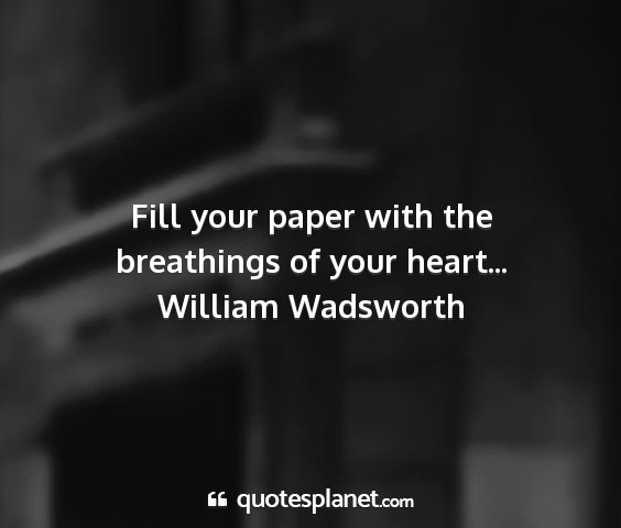William wadsworth - fill your paper with the breathings of your...