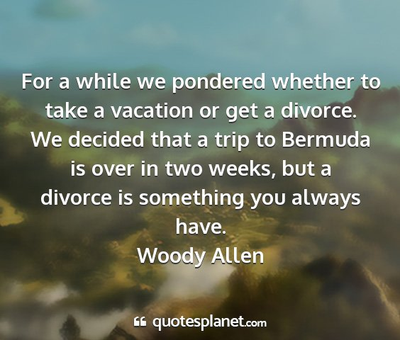 Woody allen - for a while we pondered whether to take a...